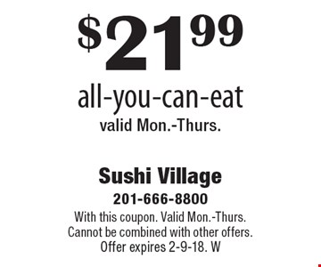 $21.99 all-you-can-eat valid Mon.-Thurs. With this coupon. Valid Mon.-Thurs. Cannot be combined with other offers. Offer expires 2-9-18. W