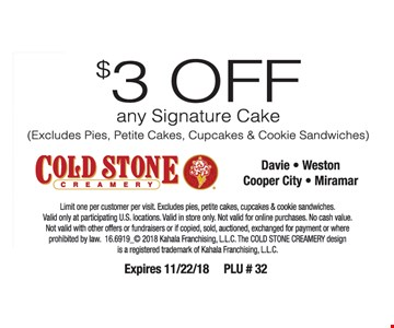 Limit one per customer per visit. Excludes pies, petite cakes, cupcakes & cookie sandwiches. Valid only at participating U.S. locations. Valid in store only. Not valid for online purchases. No cash value. Not valid with other offers or fundraisers or if copied, sold, auctioned, exchanged for payment or where prohibited by law. 16.6919_© 2018 Kahala Franchising, L.L.C. The COLD STONE CREAMERY design is a registered trademark of Kahala Franchising, L.L.C. Expires 11/22/18 PLU # 32