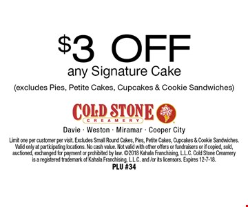 $3 Off any Signature Cake (excludes Pies, Petite Cakes, Cupcakes & Cookie Sandwiches). Limit one per customer per visit. Excludes Small Round Cakes, Pies, Petite Cakes, Cupcakes & Cookie Sandwiches. Valid only at participating locations. No cash value. Not valid with other offers or fundraisers or if copied, sold, auctioned, exchanged for payment or prohibited by law. 2018 Kahala Franchising, L.L.C. Cold Stone Creameryis a registered trademark of Kahala Franchising, L.L.C. and /or its licensors. Expires 12-7-18. PLU #34