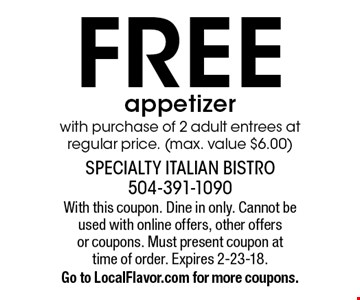 FREE appetizer with purchase of 2 adult entrees at regular price. (max. value $6.00). With this coupon. Dine in only. Cannot be used with online offers, other offers or coupons. Must present coupon at time of order. Expires 2-23-18. Go to LocalFlavor.com for more coupons.