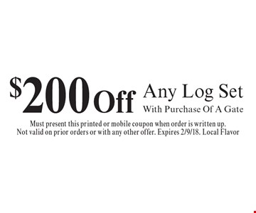 $200 Off Any Log Set. With Purchase Of A Gate. Must present this printed or mobile coupon when order is written up. Not valid on prior orders or with any other offer. Expires 2/9/18. Local Flavor