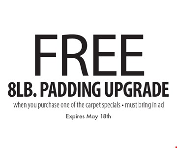 Free 8lb. padding upgrade when you purchase one of the carpet specials - must bring in ad. Expires May 18th