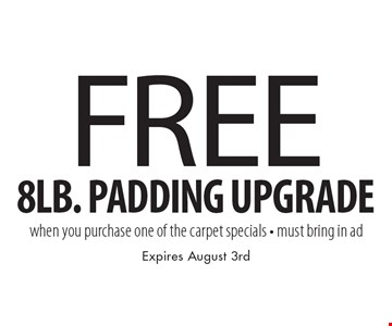 Free 8lb. padding upgrade when you purchase one of the carpet specials. Must bring in ad. Expires August 3rd.