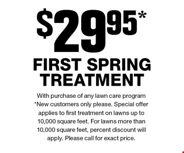 $29.95* FIRST SPRING TREATMENT. With purchase of any lawn care program*New customers only please. Special offer applies to first treatment on lawns up to 10,000 square feet. For lawns more than 10,000 square feet, percent discount will apply. Please call for exact price.