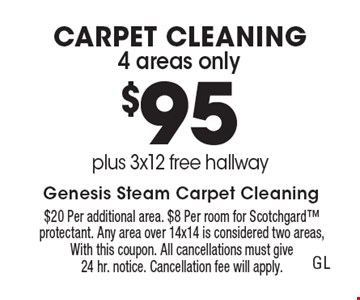 CARPET CLEANING 4 areas only $95, plus 3x12 free hallway. $20 Per additional area. $8 Per room for Scotchgard protectant. Any area over 14x14 is considered two areas, With this coupon. All cancellations must give24 hr. notice. Cancellation fee will apply.