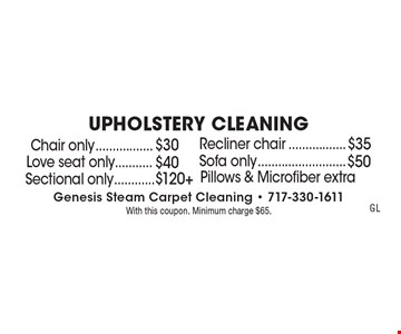 UPHOLSTERY CLEANING. Chair only $30. Recliner chair only $35. Love seat only $40. Sofa only $50. Sectional only $120+. Pillows & Microfiber extra. With this coupon. Minimum charge $65.