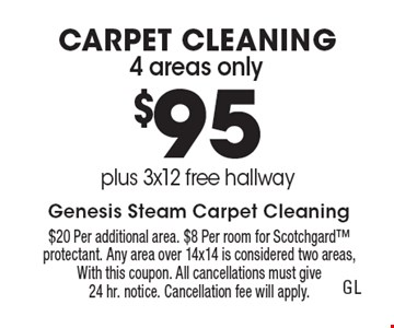 CARPET CLEANING $95 4 areas only plus 3x12 free hallway. $20 Per additional area. $8 Per room for Scotchgard protectant. Any area over 14x14 is considered two areas, With this coupon. All cancellations must give 24 hr. notice. Cancellation fee will apply.