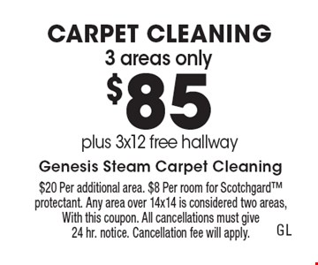 CARPET CLEANING $85 3 areas only plus 3x12 free hallway. $20 Per additional area. $8 Per room for Scotchgard protectant. Any area over 14x14 is considered two areas, With this coupon. All cancellations must give 24 hr. notice. Cancellation fee will apply.