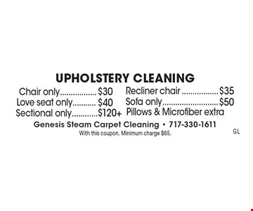 UPHOLSTERY CLEANING $30 Chair only. $35 Recliner chair. $40 Love seat only. $50 Sofa only. $120+ Sectional only. . Pillows & Microfiber extra. With this coupon. Minimum charge $65.