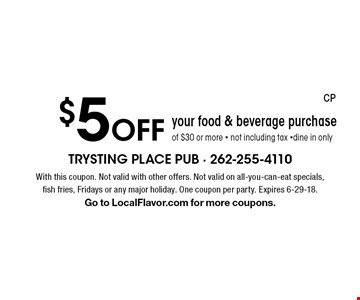 $5 Off your food & beverage purchase of $30 or more - not including tax -dine in only. With this coupon. Not valid with other offers. Not valid on all-you-can-eat specials, fish fries, Fridays or any major holiday. One coupon per party. Expires 6-29-18. Go to LocalFlavor.com for more coupons.