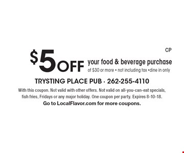 $5 Off your food & beverage purchase of $30 or more - not including tax -dine in only. With this coupon. Not valid with other offers. Not valid on all-you-can-eat specials, fish fries, Fridays or any major holiday. One coupon per party. Expires 8-10-18. Go to LocalFlavor.com for more coupons.