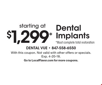 starting at $1,299* Dental Implants *Must complete total restoration. With this coupon. Not valid with other offers or specials. Exp. 4-20-18. Go to LocalFlavor.com for more coupons.