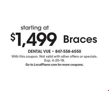 starting at $1,499 Braces. With this coupon. Not valid with other offers or specials. Exp. 4-20-18. Go to LocalFlavor.com for more coupons.