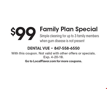 $99 Family Plan Special Simple cleaning for up to 3 family members when gum disease is not present. With this coupon. Not valid with other offers or specials. Exp. 4-20-18. Go to LocalFlavor.com for more coupons.