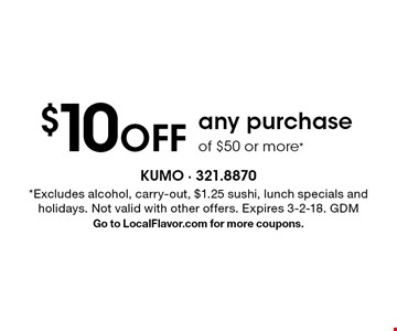 $10 Off any purchase of $50 or more*. *Excludes alcohol, carry-out, $1.25 sushi, lunch specials and holidays. Not valid with other offers. Expires 3-2-18. GDM Go to LocalFlavor.com for more coupons.