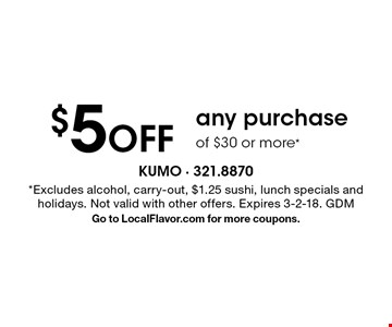 $5 Off any purchase of $30 or more*. *Excludes alcohol, carry-out, $1.25 sushi, lunch specials and holidays. Not valid with other offers. Expires 3-2-18. GDM Go to LocalFlavor.com for more coupons.