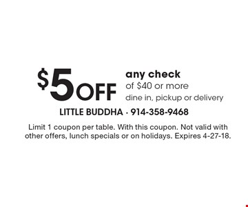 $5 OFF any check of $40 or more, dine in, pickup or delivery. Limit 1 coupon per table. With this coupon. Not valid with other offers, lunch specials or on holidays. Expires 4-27-18.
