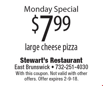 Monday Special $7.99 large cheese pizza. With this coupon. Not valid with other offers. Offer expires 2-9-18.