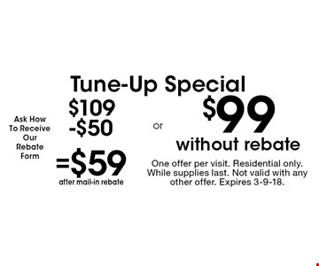 Tune-Up Special. $59 after mail-in rebate OR $99 without rebate. One offer per visit. Residential only. While supplies last. Not valid with any other offer. Expires 3-9-18.