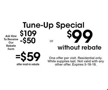 Tune-Up Special. $109-$50=$59 after mail-in rebate OR $99 without rebate. One offer per visit. Residential only. While supplies last. Not valid with any other offer. Expires 5-18-18.