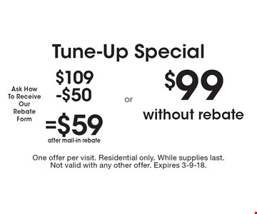 Tune-Up Special $109-$50=$59 after mail-in rebate $99 without rebate. One offer per visit. Residential only. While supplies last. Not valid with any other offer. Expires 3-9-18.