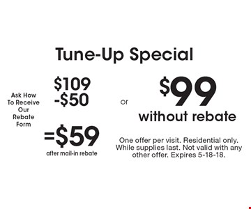 Tune-Up Special. $109 - $50 = $59 after mail-in rebate. $99 without rebate. One offer per visit. Residential only. While supplies last. Not valid with any other offer. Expires 5-18-18.