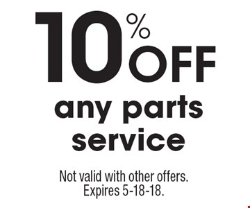 10% Off any parts service. Not valid with other offers. Expires 5-18-18.