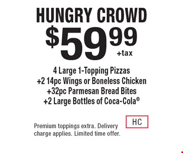 hungry crowd $59.99 +tax 4 Large 1-Topping Pizzas +2 14pc Wings or Boneless Chicken +32pc Parmesan Bread Bites +2 Large Bottles of Coca-Cola. Premium toppings extra. Delivery charge applies. Limited time offer.