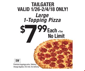 Tailgater Valid 1/26-2/4/18 only! $7.99 Each +Tax Large 1-Topping Pizza No Limit. Premium toppings extra. Delivery Charge Applies. $12 min. for delivery.