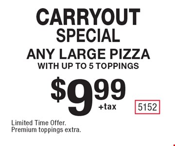 carryout special $9.99 +tax Any Large Pizza with up to 5 toppings. Limited Time Offer. Premium toppings extra.