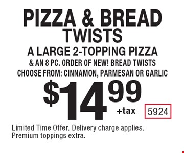 Pizza & Bread twists $14.99 +tax a large 2-topping pizza & an 8 pc. order of NEW! Bread twists, choose from: cinnamon, parmesan or garlic. Limited Time Offer. Delivery charge applies. Premium toppings extra.