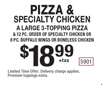 Pizza & specialty chicken $18.99 +tax A large 3-topping pizza & 12 pc. order of specialty chicken or 8 pc. buffalo wings or boneless chicken. Limited Time Offer. Delivery charge applies. Premium toppings extra.