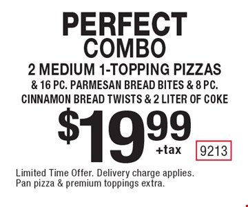 Perfect Combo $19.99 +tax 2 medium 1-topping pizzas& 16 pc. parmesan bread bites & 8 pc. cinnamon bread twists & 2 liter of coke. Limited Time Offer.  Delivery charge applies. Pan pizza & premium toppings extra.