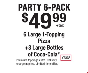 Party 6-pack. $49.99 +tax 6 large 1-topping pizza +3 large bottles of Coca-Cola. Premium toppings extra. Delivery charge applies. Limited time offer. X668