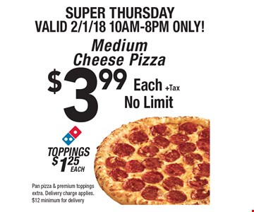 Super Thursday. Valid 2/1/18 10am-8pm only! $3.99 each +tax medium cheese pizza. Toppings $1.25 each. No limit. Pan pizza & premium toppings extra. Delivery charge applies. $12 minimum for delivery