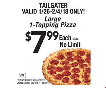 Tailgater. Valid 1/26-2/4/18 only! $7.99 each +tax large 1-topping pizza. No limit. Premium toppings extra. Delivery charge applies. $12 min. for delivery. SW