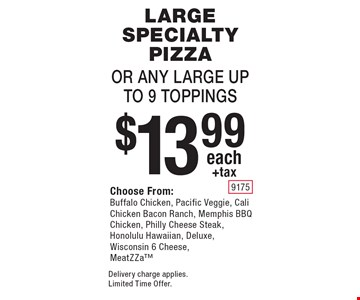 $13.99 each+tax Large Specialty Pizza Or Any Large Up To 9 Toppings, Choose From:Buffalo Chicken, Pacific Veggie, Cali Chicken Bacon Ranch, Memphis BBQ Chicken, Philly Cheese Steak, Honolulu Hawaiian, Deluxe, Wisconsin 6 Cheese, MeatZZa. Delivery charge applies. Limited Time Offer.