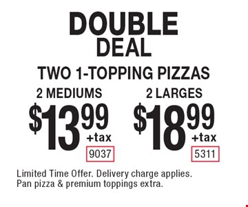 Double Dealtwo 1-topping pizzas $18.99 +tax 2 larges. $13.99 +tax 2 mediums. . Limited Time Offer. Delivery charge applies. Pan pizza & premium toppings extra.