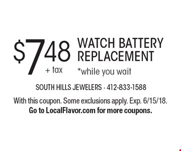 $7.48 WATCH BATTERY REPLACEMENT *while you wait. With this coupon. Some exclusions apply. Exp. 6/15/18.Go to LocalFlavor.com for more coupons.