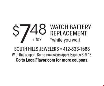 $7.48 Watch Battery Replacement. *While you wait. With this coupon. Some exclusions apply. Expires 3-9-18. Go to LocalFlavor.com for more coupons.