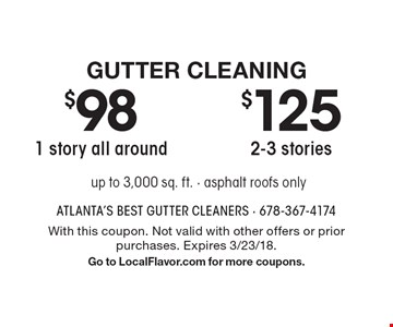 Gutter Cleaning - $98 - 1 story all around OR $125 2-3 stories - up to 3,000 sq. ft. - asphalt roofs only. With this coupon. Not valid with other offers or prior purchases. Expires 3/23/18. Go to LocalFlavor.com for more coupons.