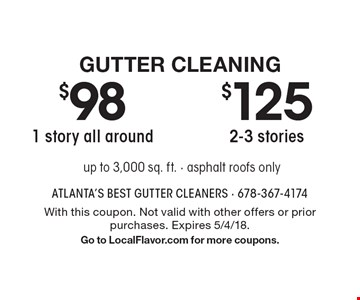 Gutter Cleaning $125 2-3 stories. $98 1 story all around. Up to 3,000 sq. ft. - asphalt roofs only. With this coupon. Not valid with other offers or prior purchases. Expires 5/4/18. Go to LocalFlavor.com for more coupons.
