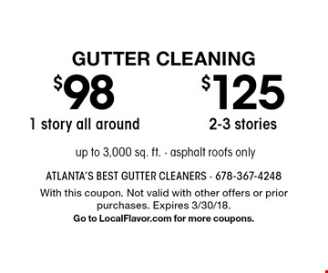 Gutter Cleaning - $125 2-3 stories OR $98 1 story all around. Up to 3,000 sq. ft. Asphalt roofs only. With this coupon. Not valid with other offers or prior purchases. Expires 3/30/18. Go to LocalFlavor.com for more coupons.