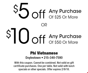 $10 off Any Purchase Of $50 Or More. $5 off Any Purchase Of $25 Or More. With this coupon. Cannot be combined. Not valid on gift certificate purchases. One per table. Not valid with lunch specials or other specials. Offer expires 2/9/18.