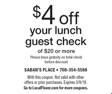 $4 off your lunch guest check of $20 or more. Please base gratuity on total check before discount. With this coupon. Not valid with other offers or prior purchases. Expires 3/9/18. Go to LocalFlavor.com for more coupons.