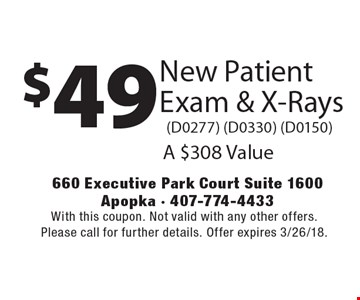 $49 New Patient Exam & X-Rays (D0277) (D0330) (D0150). A $308 Value. With this coupon. Not valid with any other offers. Please call for further details. Offer expires 3/26/18.