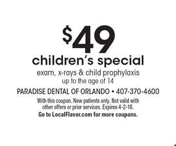 $49 children's special. Exam, x-rays & child prophylaxis up to the age of 14. With this coupon. New patients only. Not valid with other offers or prior services. Expires 4-2-18. Go to LocalFlavor.com for more coupons.