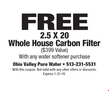 FREE 2.5 X 20 Whole House Carbon Filter ($399 Value). With any water softener purchase. With this coupon. Not valid with any other offers or discounts. Expires 1-31-18.