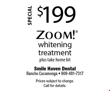 Special. $199 Zoom! whitening treatment plus take home kit. Prices subject to change. Call for details.