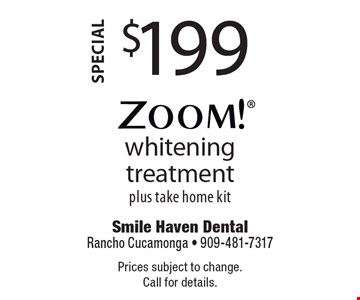 Special $199 Zoom! whitening treatment plus take home kit. Prices subject to change. Call for details.